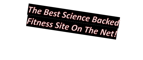 The Best Science Backed  Fitness Site On The Net!